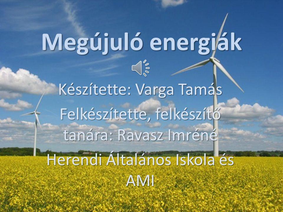 Megújuló energiák Készítette: Varga Tamás