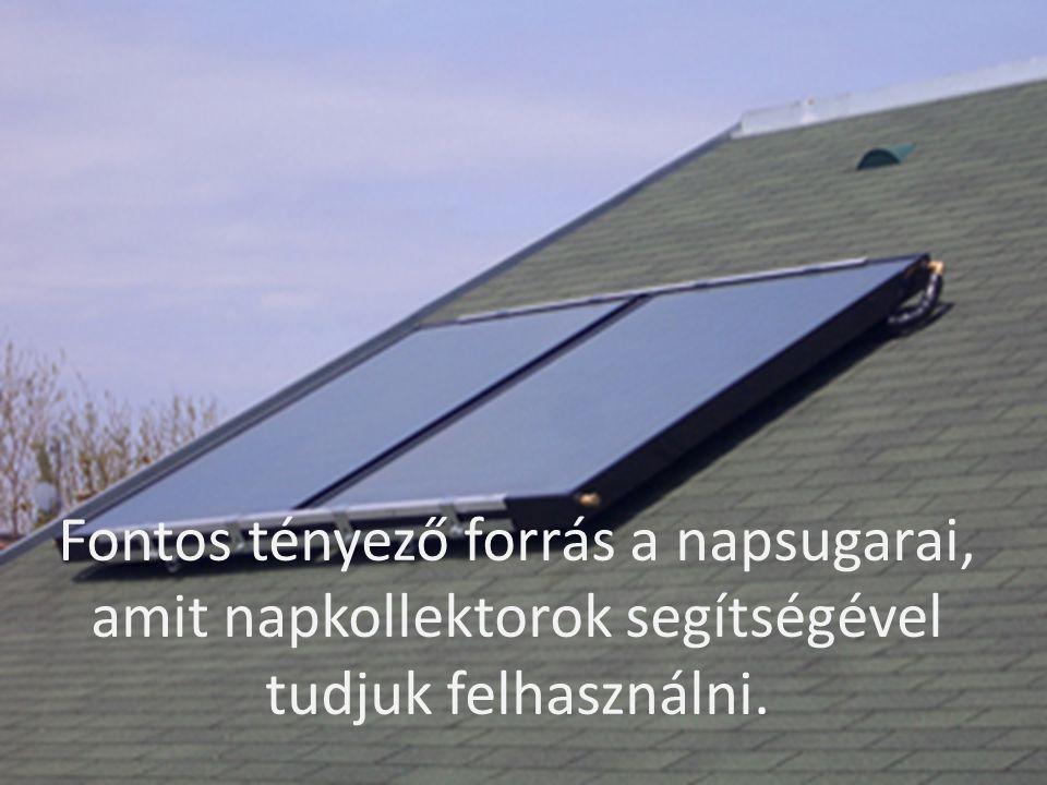 Fontos tényező forrás a napsugarai, amit napkollektorok segítségével tudjuk felhasználni.