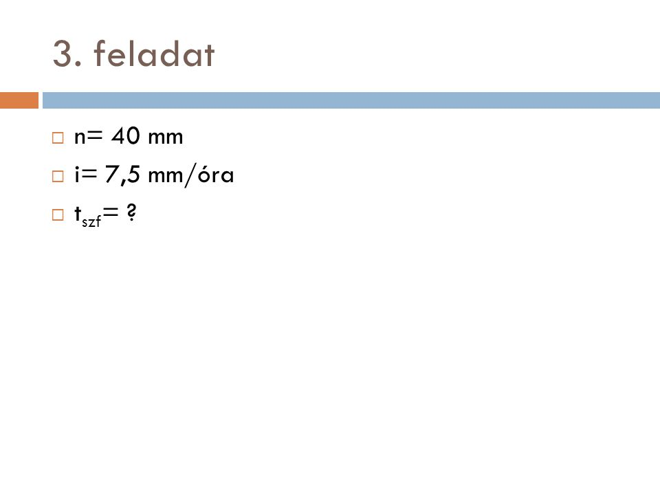 3. feladat n= 40 mm i= 7,5 mm/óra tszf=