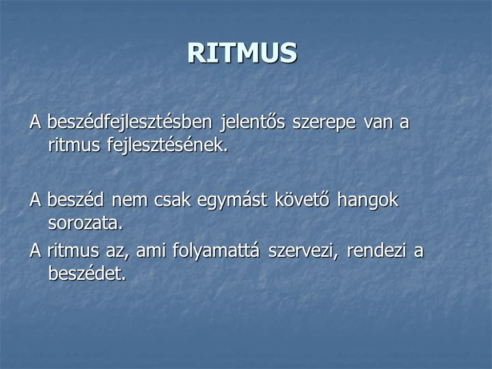 RITMUS A beszédfejlesztésben jelentős szerepe van a ritmus fejlesztésének. A beszéd nem csak egymást követő hangok sorozata.