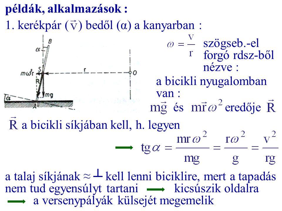 példák, alkalmazások : 1. kerékpár ( ) bedől (α) a kanyarban : szögseb.-el forgó rdsz-ből nézve :