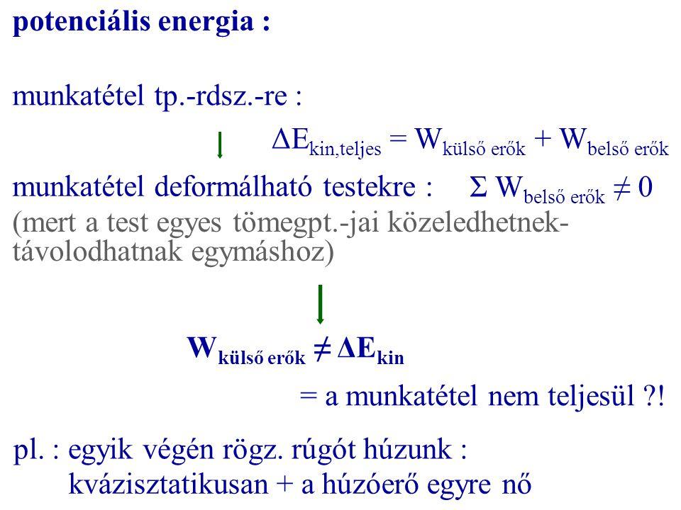 potenciális energia : munkatétel tp.-rdsz.-re : ΔEkin,teljes = Wkülső erők + Wbelső erők. munkatétel deformálható testekre :