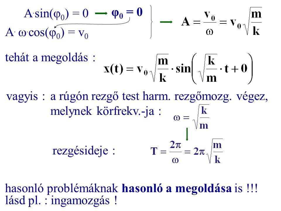 A.sin(φ0) = 0 φ0 = 0. A. ω.cos(φ0) = v0. tehát a megoldás : vagyis : a rúgón rezgő test harm. rezgőmozg. végez, melynek körfrekv.-ja :