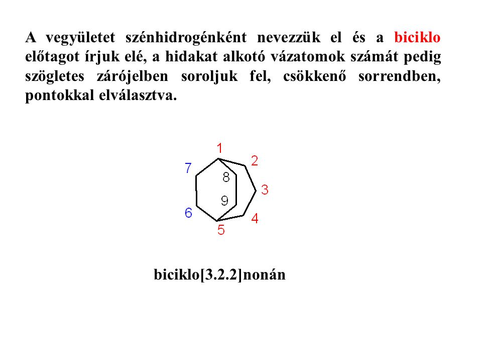 A vegyületet szénhidrogénként nevezzük el és a biciklo előtagot írjuk elé, a hidakat alkotó vázatomok számát pedig szögletes zárójelben soroljuk fel, csökkenő sorrendben, pontokkal elválasztva.