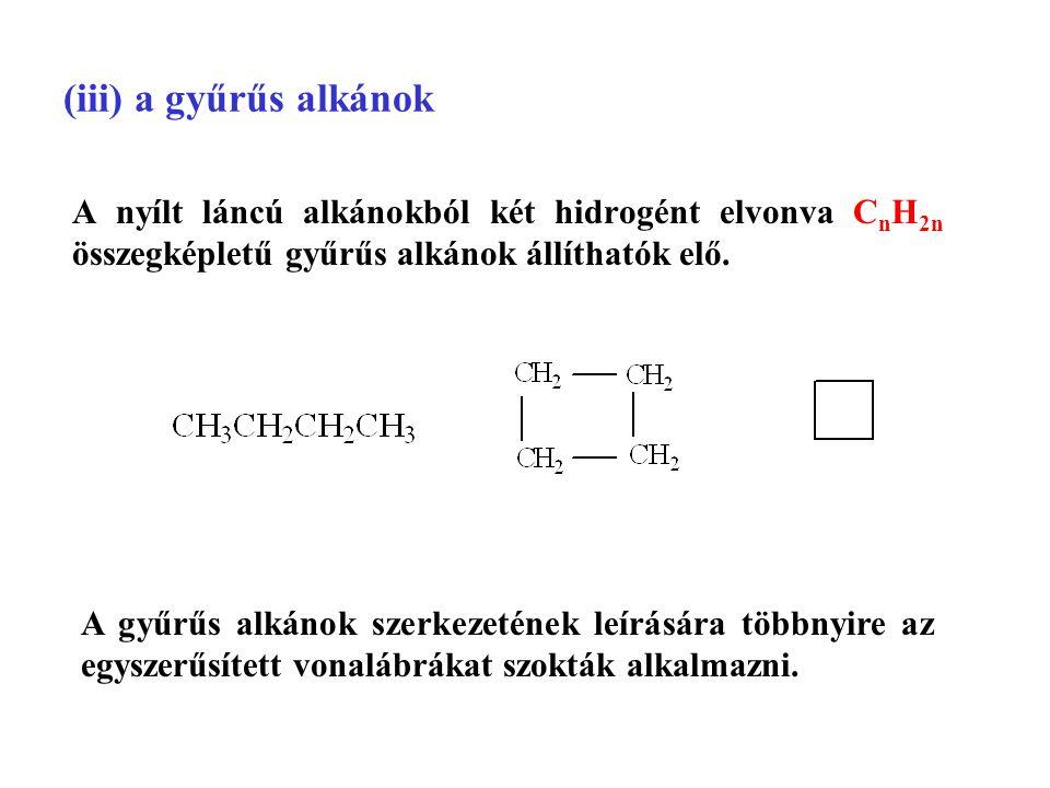 (iii) a gyűrűs alkánok A nyílt láncú alkánokból két hidrogént elvonva CnH2n összegképletű gyűrűs alkánok állíthatók elő.
