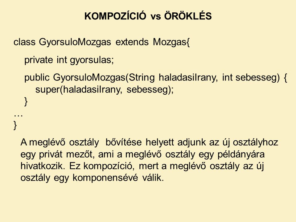 KOMPOZÍCIÓ vs ÖRÖKLÉS class GyorsuloMozgas extends Mozgas{ private int gyorsulas; public GyorsuloMozgas(String haladasiIrany, int sebesseg) {