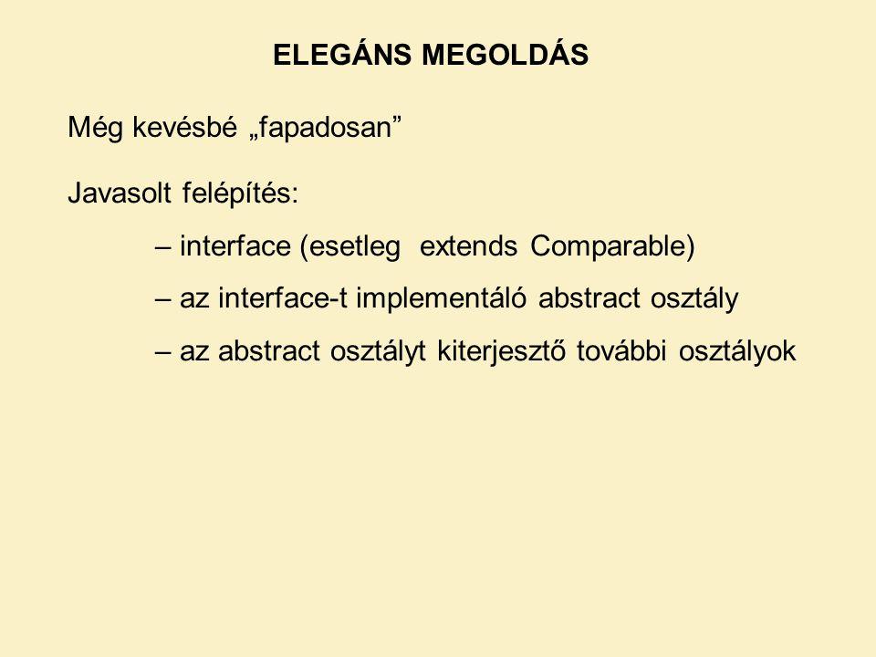 """ELEGÁNS MEGOLDÁS Még kevésbé """"fapadosan Javasolt felépítés: – interface (esetleg extends Comparable)"""