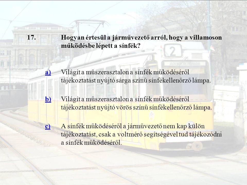 17. Hogyan értesül a járművezető arról, hogy a villamoson működésbe lépett a sínfék a)