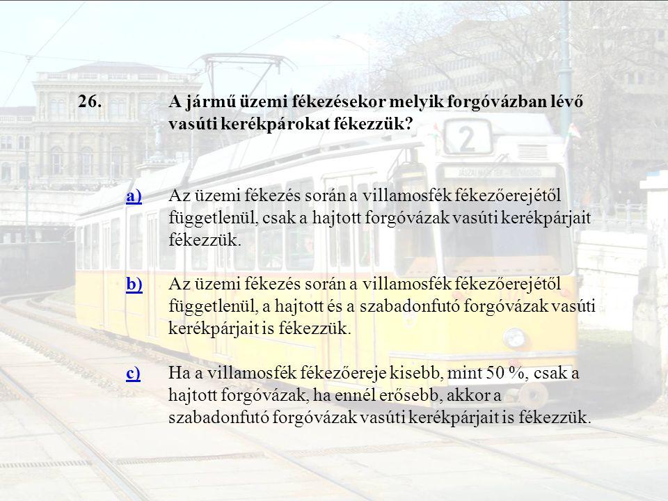 26. A jármű üzemi fékezésekor melyik forgóvázban lévő vasúti kerékpárokat fékezzük a)
