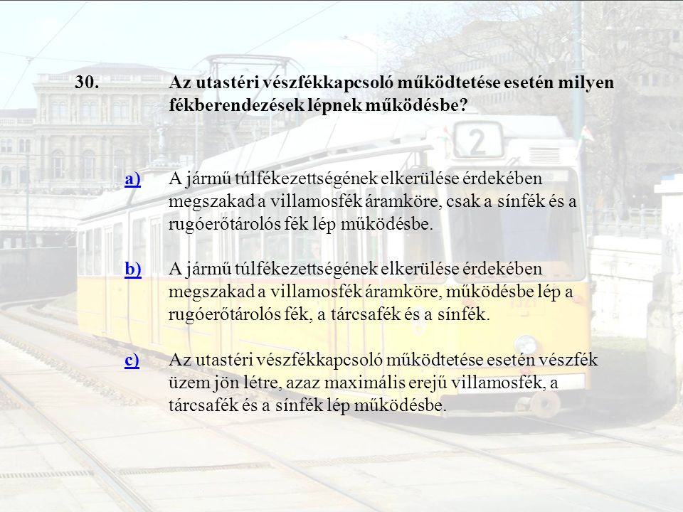 30. Az utastéri vészfékkapcsoló működtetése esetén milyen fékberendezések lépnek működésbe a)