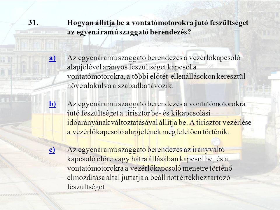 31. Hogyan állítja be a vontatómotorokra jutó feszültséget az egyenáramú szaggató berendezés a)