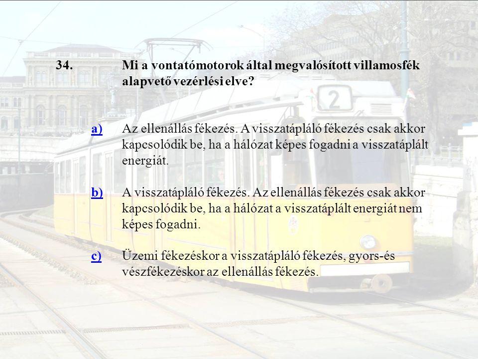34. Mi a vontatómotorok által megvalósított villamosfék alapvető vezérlési elve a)