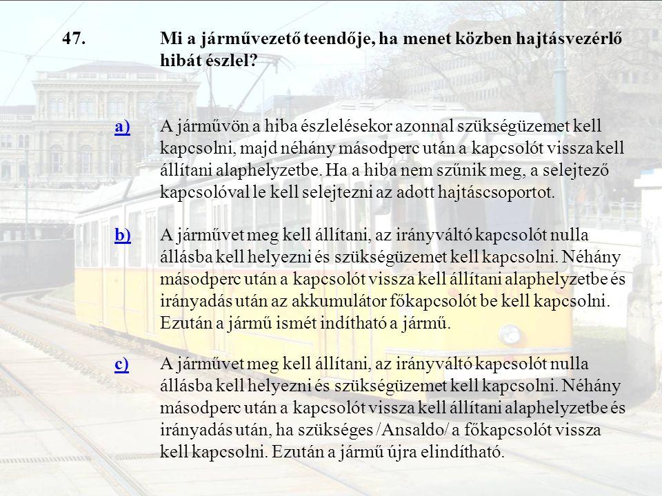 47. Mi a járművezető teendője, ha menet közben hajtásvezérlő hibát észlel a)