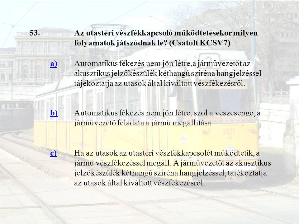 53. Az utastéri vészfékkapcsoló működtetésekor milyen folyamatok játszódnak le (Csatolt KCSV7) a)