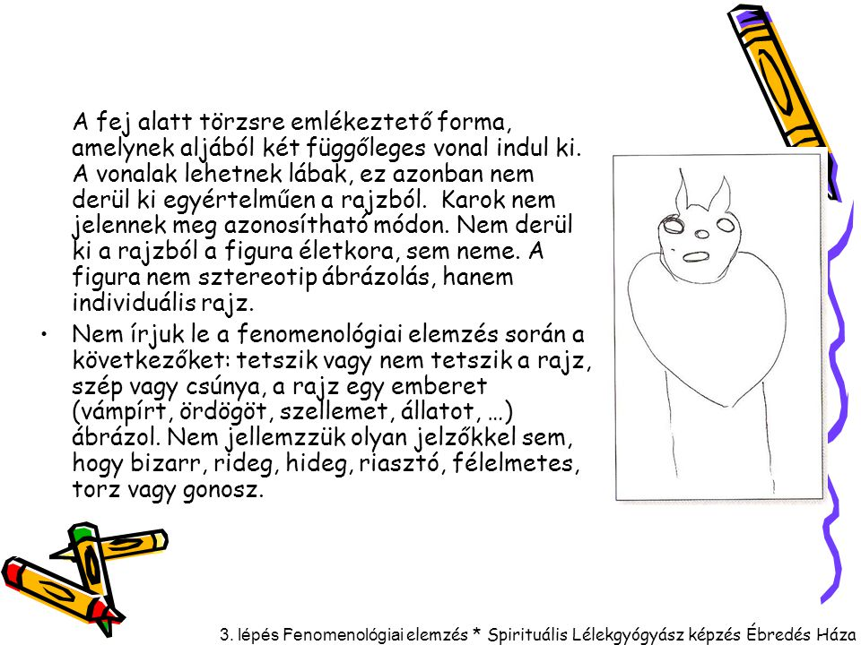A fej alatt törzsre emlékeztető forma, amelynek aljából két függőleges vonal indul ki. A vonalak lehetnek lábak, ez azonban nem derül ki egyértelműen a rajzból. Karok nem jelennek meg azonosítható módon. Nem derül ki a rajzból a figura életkora, sem neme. A figura nem sztereotip ábrázolás, hanem individuális rajz.