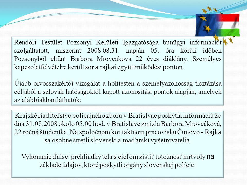 Rendőri Testület Pozsonyi Kerületi Igazgatósága bűnügyi információt szolgáltatott, miszerint 2008.08.31. napján 05. óra körüli időben Pozsonyból eltűnt Barbora Mrovcakova 22 éves diáklány. Személyes kapcsolatfelvételre került sor a rajkai együttműködési ponton.