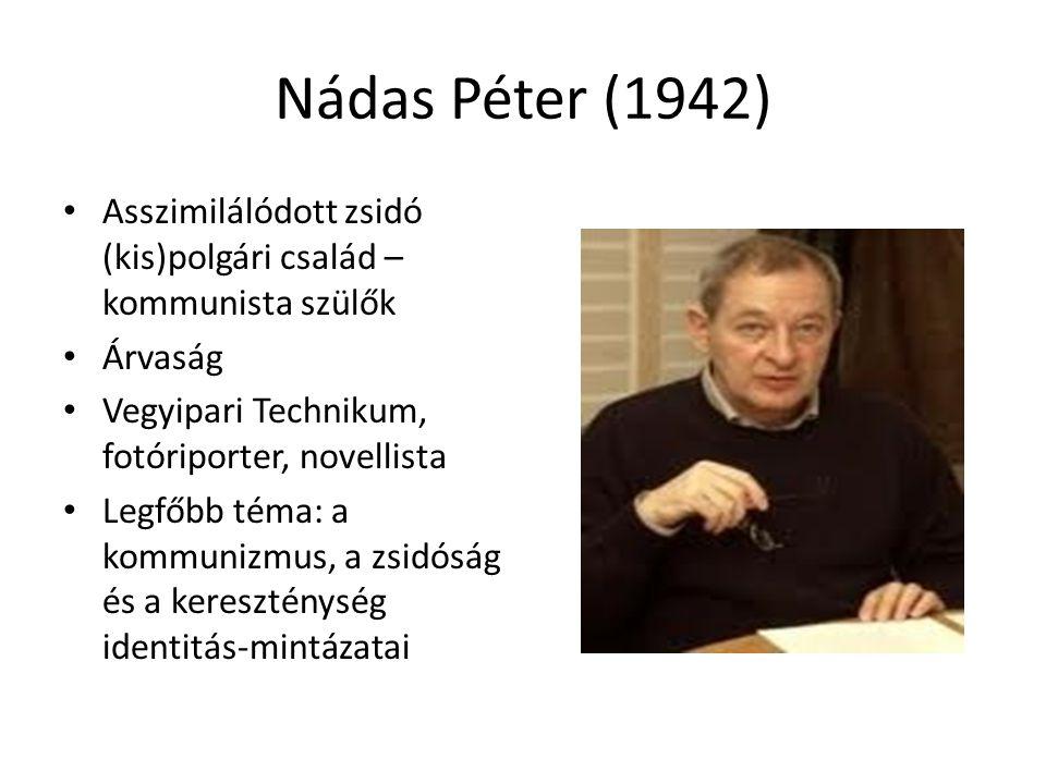 Nádas Péter (1942) Asszimilálódott zsidó (kis)polgári család – kommunista szülők. Árvaság. Vegyipari Technikum, fotóriporter, novellista.