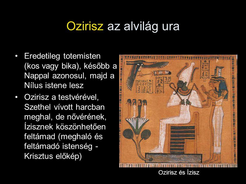 Ozirisz az alvilág ura Eredetileg totemisten (kos vagy bika), később a Nappal azonosul, majd a Nílus istene lesz.
