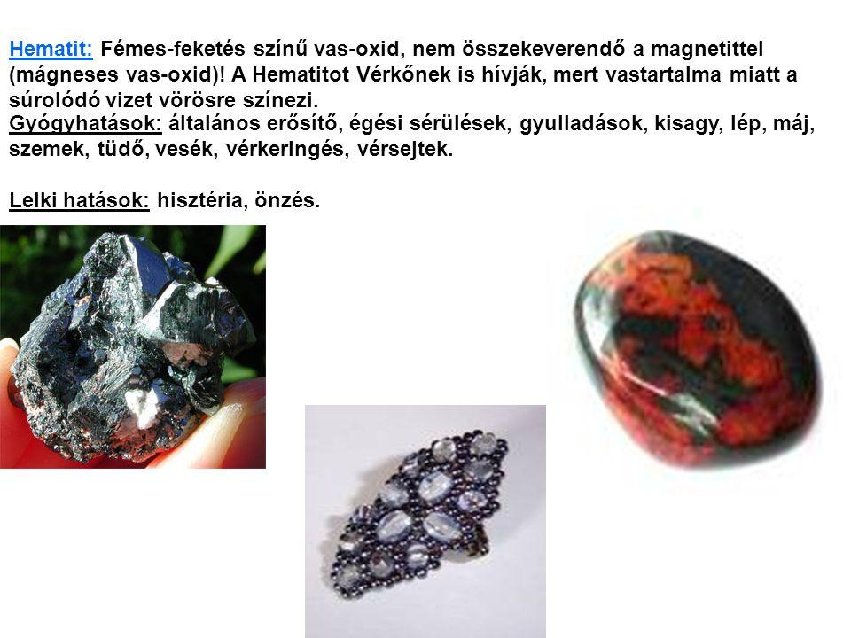 Hematit: Fémes-feketés színű vas-oxid, nem összekeverendő a magnetittel (mágneses vas-oxid)! A Hematitot Vérkőnek is hívják, mert vastartalma miatt a súrolódó vizet vörösre színezi.