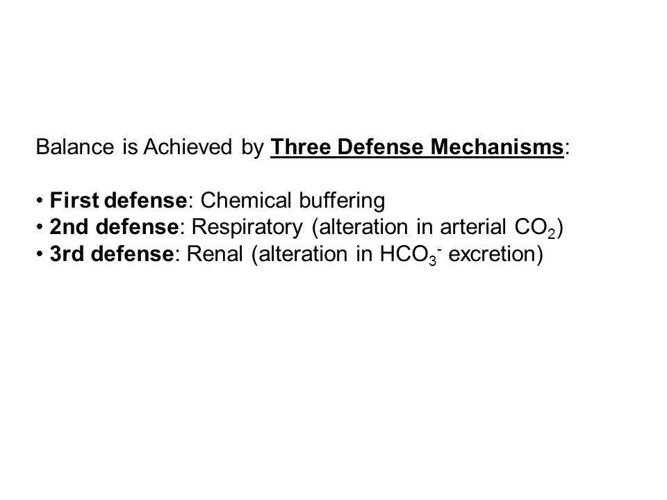Balance is Achieved by Three Defense Mechanisms: • First defense: Chemical buffering • 2nd defense: Respiratory (alteration in arterial CO2) • 3rd defense: Renal (alteration in HCO3- excretion)