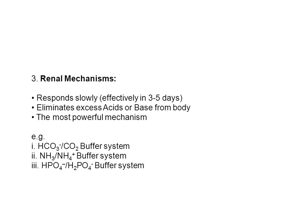 3. Renal Mechanisms: • Responds slowly (effectively in 3-5 days) • Eliminates excess Acids or Base from body • The most powerful mechanism e.g.