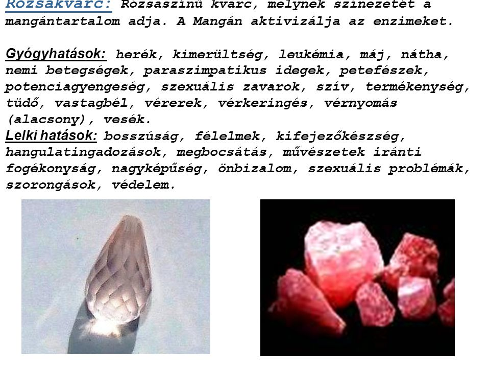 Rózsakvarc: Rózsaszínű kvarc, melynek színezetét a mangántartalom adja