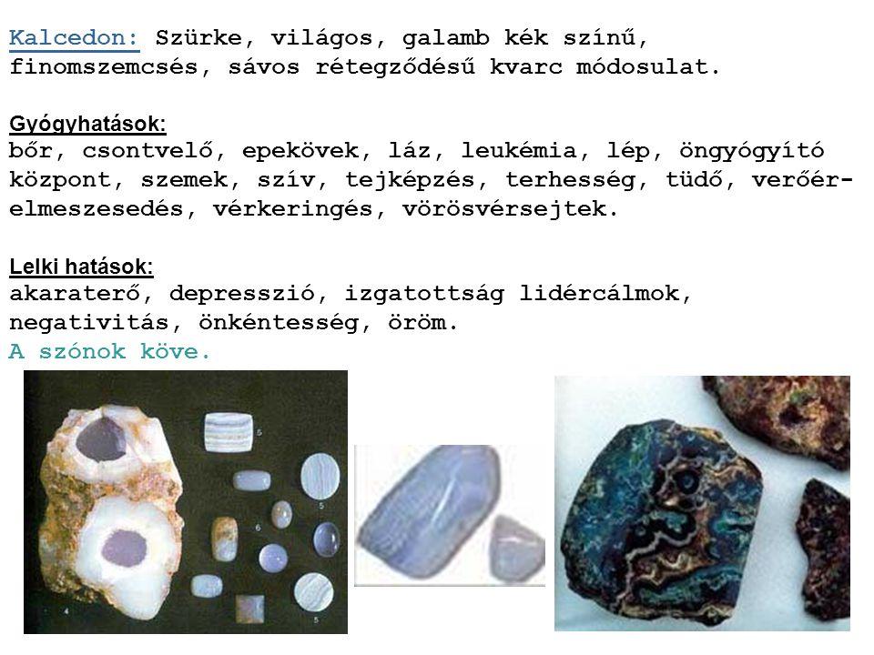 Kalcedon: Szürke, világos, galamb kék színű, finomszemcsés, sávos rétegződésű kvarc módosulat.