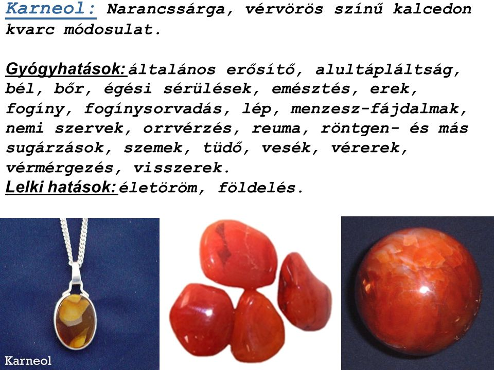 Karneol: Narancssárga, vérvörös színű kalcedon kvarc módosulat.
