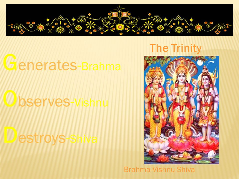 Generates-Brahma Observes-Vishnu Destroys-Shiva The Trinity