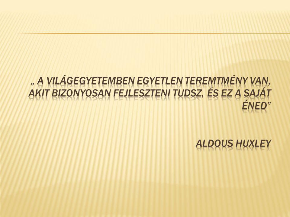 """"""" a világegyetemben egyetlen teremtmény van, akit bizonyosan fejleszteni tudsz, és ez a saját éned Aldous Huxley"""