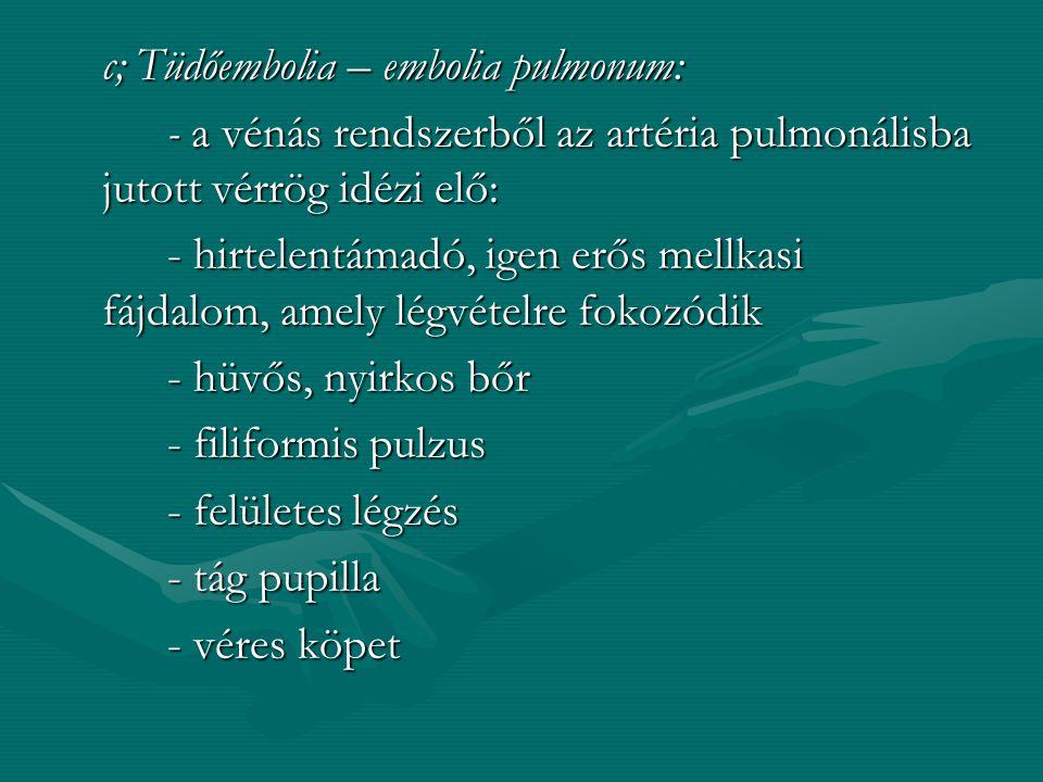 c; Tüdőembolia – embolia pulmonum: - a vénás rendszerből az artéria pulmonálisba jutott vérrög idézi elő: - hirtelentámadó, igen erős mellkasi fájdalom, amely légvételre fokozódik - hüvős, nyirkos bőr - filiformis pulzus - felületes légzés - tág pupilla - véres köpet