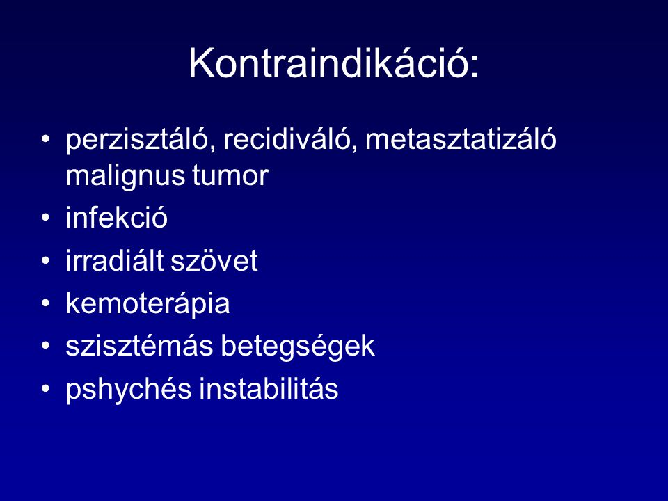 Kontraindikáció: perzisztáló, recidiváló, metasztatizáló malignus tumor. infekció. irradiált szövet.