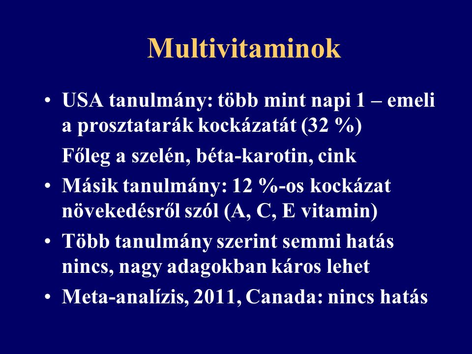 Multivitaminok USA tanulmány: több mint napi 1 – emeli a prosztatarák kockázatát (32 %) Főleg a szelén, béta-karotin, cink.