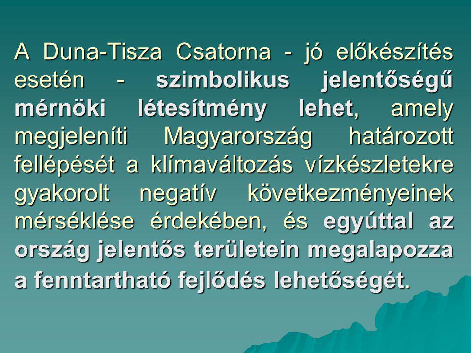 A Duna-Tisza Csatorna ‑ jó előkészítés esetén ‑ szimbolikus jelentőségű mérnöki létesítmény lehet, amely megjeleníti Magyarország határozott fellépését a klímaváltozás vízkészletekre gyakorolt negatív következményeinek mérséklése érdekében, és egyúttal az ország jelentős területein megalapozza a fenntartható fejlődés lehetőségét.