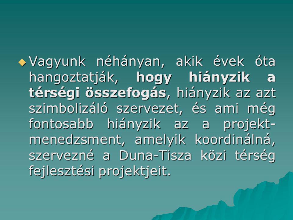 Vagyunk néhányan, akik évek óta hangoztatják, hogy hiányzik a térségi összefogás, hiányzik az azt szimbolizáló szervezet, és ami még fontosabb hiányzik az a projekt-menedzsment, amelyik koordinálná, szervezné a Duna-Tisza közi térség fejlesztési projektjeit.