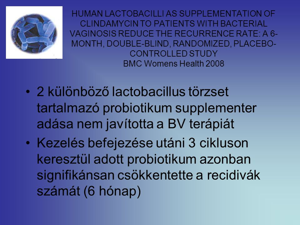 HUMAN LACTOBACILLI AS SUPPLEMENTATION OF CLINDAMYCIN TO PATIENTS WITH BACTERIAL VAGINOSIS REDUCE THE RECURRENCE RATE: A 6-MONTH, DOUBLE-BLIND, RANDOMIZED, PLACEBO-CONTROLLED STUDY BMC Womens Health 2008