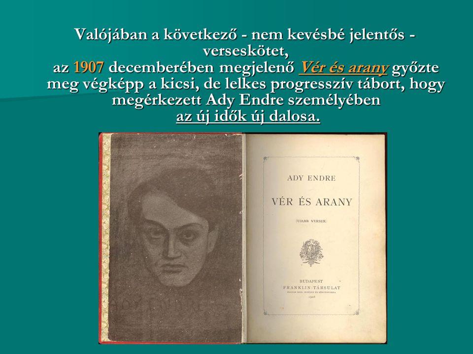 Valójában a következő - nem kevésbé jelentős - verseskötet, az 1907 decemberében megjelenő Vér és arany győzte meg végképp a kicsi, de lelkes progresszív tábort, hogy megérkezett Ady Endre személyében az új idők új dalosa.