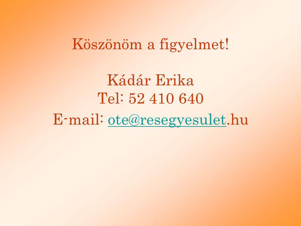 Köszönöm a figyelmet! Kádár Erika Tel: 52 410 640 E-mail: ote@resegyesulet.hu