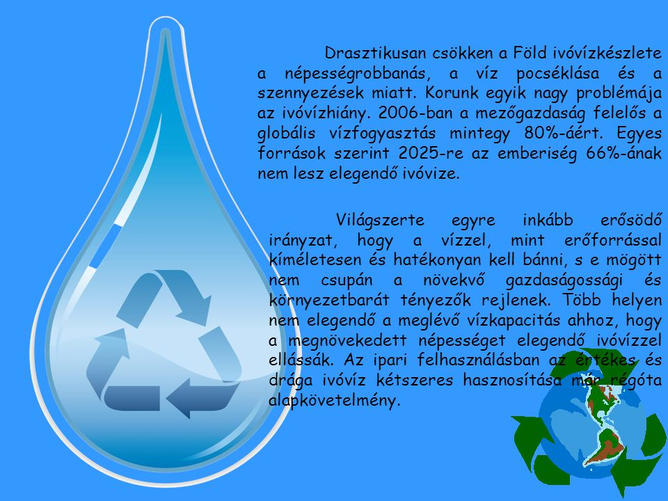 Drasztikusan csökken a Föld ivóvízkészlete a népességrobbanás, a víz pocséklása és a szennyezések miatt. Korunk egyik nagy problémája az ivóvízhiány. 2006-ban a mezőgazdaság felelős a globális vízfogyasztás mintegy 80%-áért. Egyes források szerint 2025-re az emberiség 66%-ának nem lesz elegendő ivóvize.