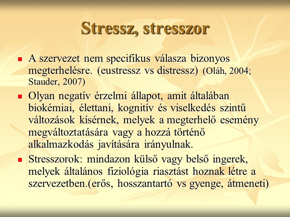 Stressz, stresszor A szervezet nem specifikus válasza bizonyos megterhelésre. (eustressz vs distressz) (Oláh, 2004; Stauder, 2007)