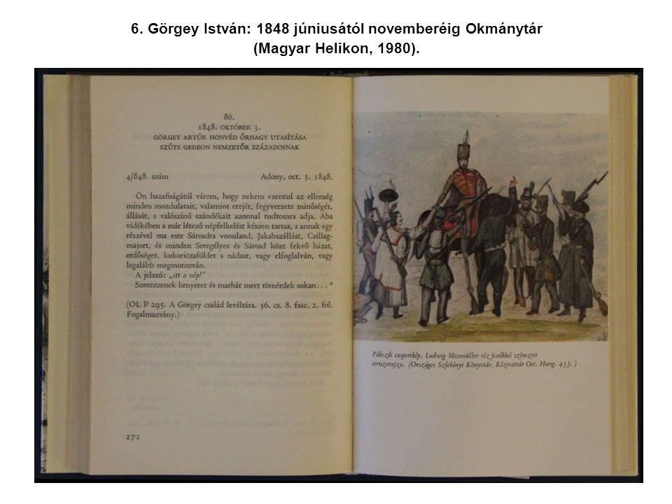 6. Görgey István: 1848 júniusától novemberéig Okmánytár (Magyar Helikon, 1980).