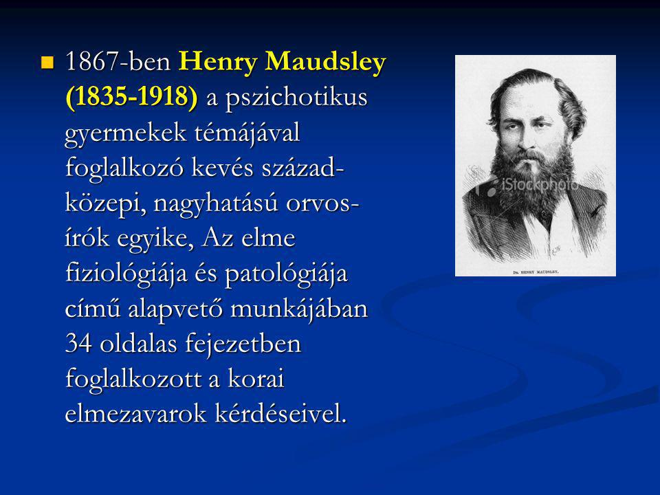 1867-ben Henry Maudsley (1835-1918) a pszichotikus gyermekek témájával foglalkozó kevés század-közepi, nagyhatású orvos-írók egyike, Az elme fiziológiája és patológiája című alapvető munkájában 34 oldalas fejezetben foglalkozott a korai elmezavarok kérdéseivel.