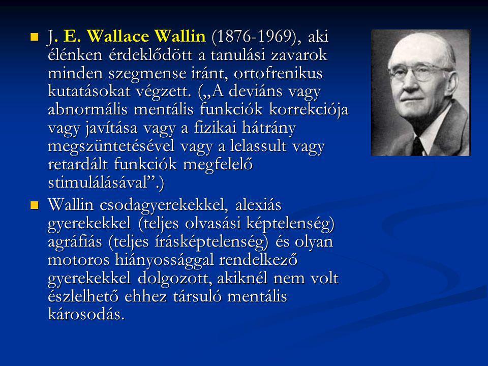"""J. E. Wallace Wallin (1876-1969), aki élénken érdeklődött a tanulási zavarok minden szegmense iránt, ortofrenikus kutatásokat végzett. (""""A deviáns vagy abnormális mentális funkciók korrekciója vagy javítása vagy a fizikai hátrány megszüntetésével vagy a lelassult vagy retardált funkciók megfelelő stimulálásával .)"""