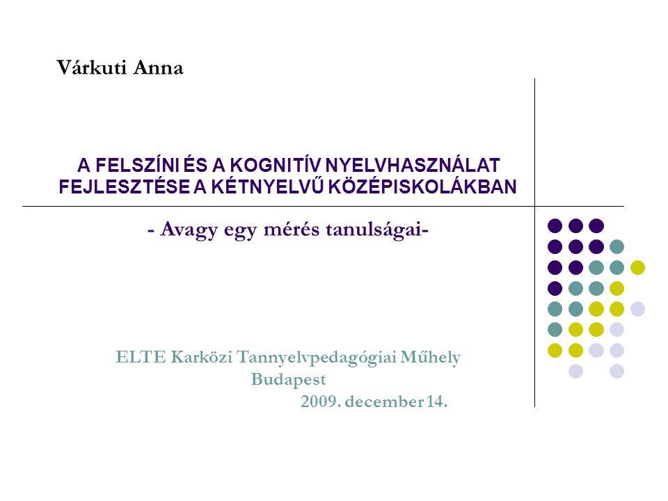 A FELSZÍNI ÉS A KOGNITÍV NYELVHASZNÁLAT FEJLESZTÉSE A KÉTNYELVŰ KÖZÉPISKOLÁKBAN - Avagy egy mérés tanulságai- ELTE Karközi Tannyelvpedagógiai Műhely Budapest 2009. december 14.