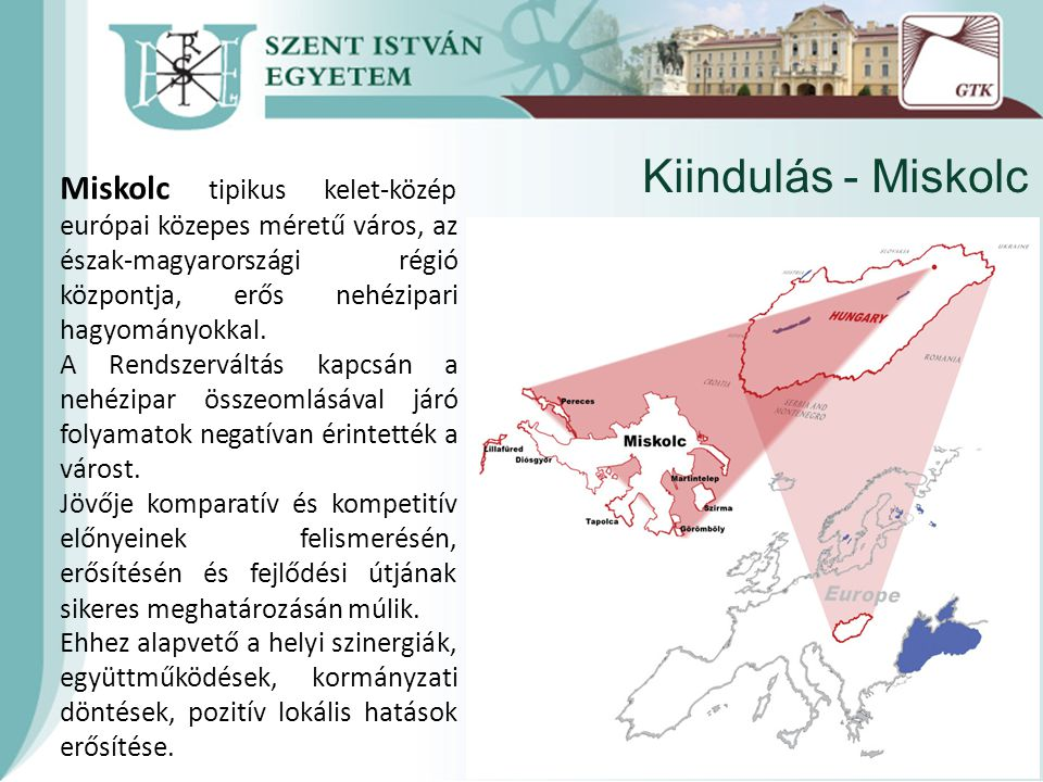 Kiindulás - Miskolc Miskolc tipikus kelet-közép európai közepes méretű város, az észak-magyarországi régió központja, erős nehézipari hagyományokkal.