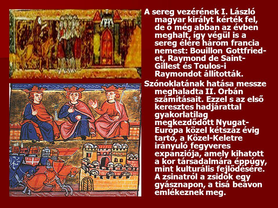 A sereg vezérének I. László magyar királyt kérték fel, de ő még abban az évben meghalt, így végül is a sereg élére három francia nemest: Bouillon Gottfried-et, Raymond de Saint-Gillest és Toulos-i Raymondot állították.