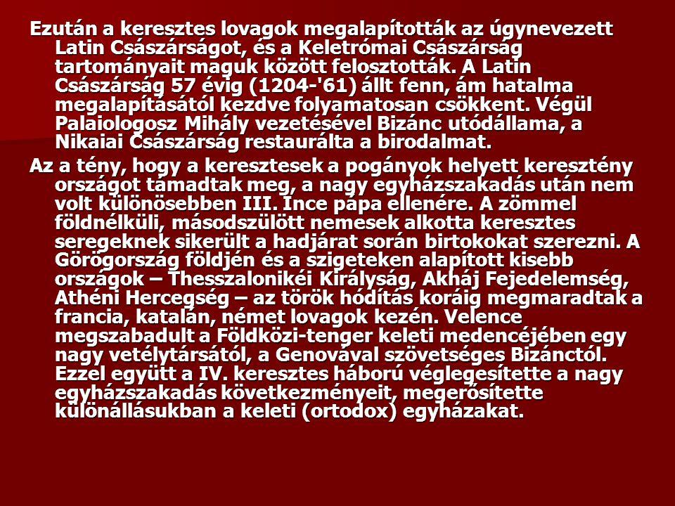 Ezután a keresztes lovagok megalapították az úgynevezett Latin Császárságot, és a Keletrómai Császárság tartományait maguk között felosztották. A Latin Császárság 57 évig (1204- 61) állt fenn, ám hatalma megalapításától kezdve folyamatosan csökkent. Végül Palaiologosz Mihály vezetésével Bizánc utódállama, a Nikaiai Császárság restaurálta a birodalmat.