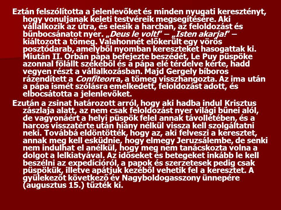 """Eztán felszólította a jelenlevőket és minden nyugati keresztényt, hogy vonuljanak keleti testvéreik megsegítésére. Aki vállalkozik az útra, és elesik a harcban, az feloldozást és bűnbocsánatot nyer. """"Deus le volt! – """"Isten akarja! – kiáltozott a tömeg. Valahonnét előkerült egy vörös posztódarab, amelyből nyomban kereszteket hasogattak ki. Miután II. Orbán pápa befejezte beszédét, Le Puy püspöke azonnal fölállt székéből és a pápa elé térdelve kérte, hadd vegyen részt a vállalkozásban. Majd Gergely bíboros rázendített a Confiteorra, a tömeg visszhangozta. Az ima után a pápa ismét szólásra emelkedett, feloldozást adott, és elbocsátotta a jelenlevőket."""