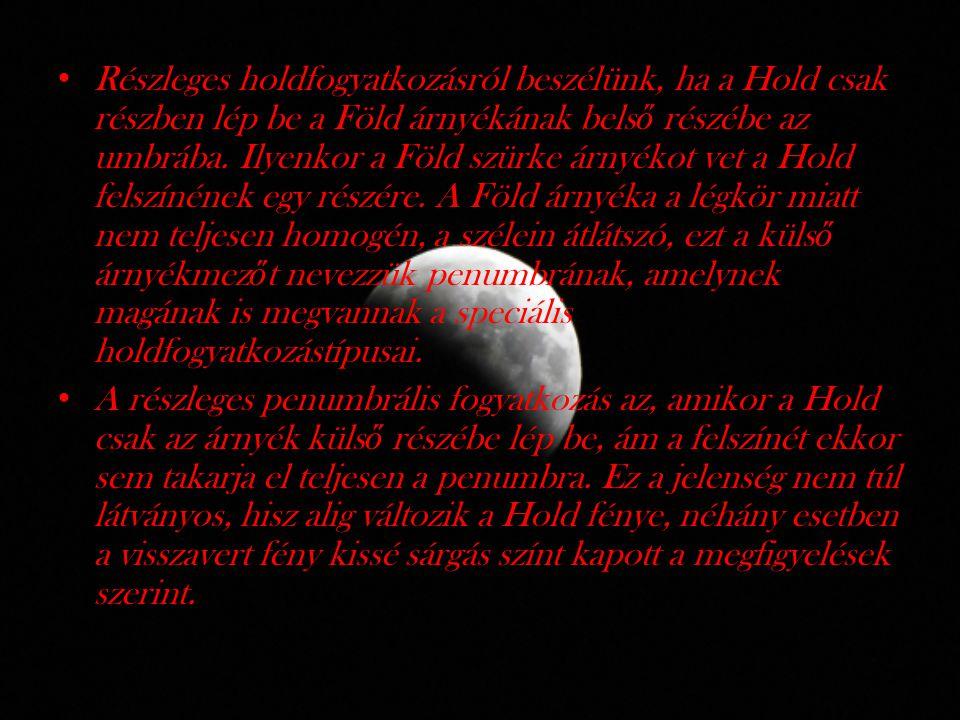 Részleges holdfogyatkozásról beszélünk, ha a Hold csak részben lép be a Föld árnyékának belső részébe az umbrába. Ilyenkor a Föld szürke árnyékot vet a Hold felszínének egy részére. A Föld árnyéka a légkör miatt nem teljesen homogén, a szélein átlátszó, ezt a külső árnyékmezőt nevezzük penumbrának, amelynek magának is megvannak a speciális holdfogyatkozástípusai.