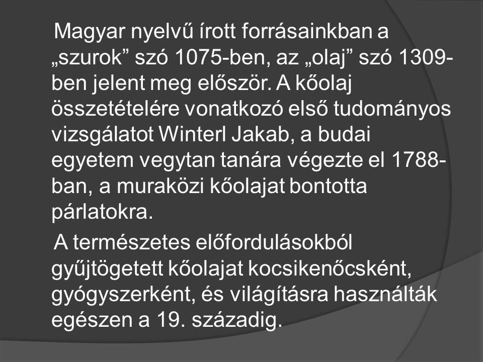 """Magyar nyelvű írott forrásainkban a """"szurok szó 1075-ben, az """"olaj szó 1309-ben jelent meg először. A kőolaj összetételére vonatkozó első tudományos vizsgálatot Winterl Jakab, a budai egyetem vegytan tanára végezte el 1788-ban, a muraközi kőolajat bontotta párlatokra."""